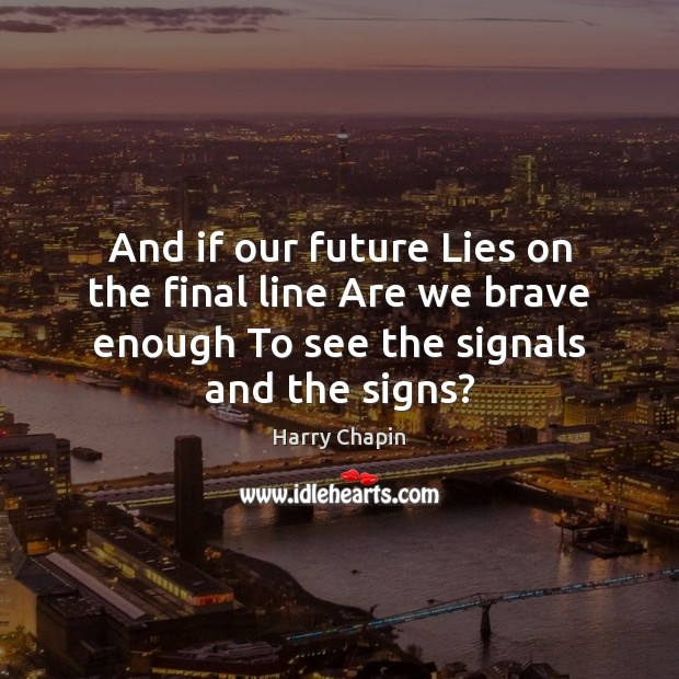 And if our future Lies on the final line Are we brave Harry Chapin Picture Quote