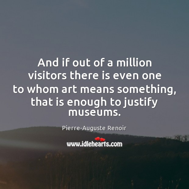 And if out of a million visitors there is even one to Pierre-Auguste Renoir Picture Quote