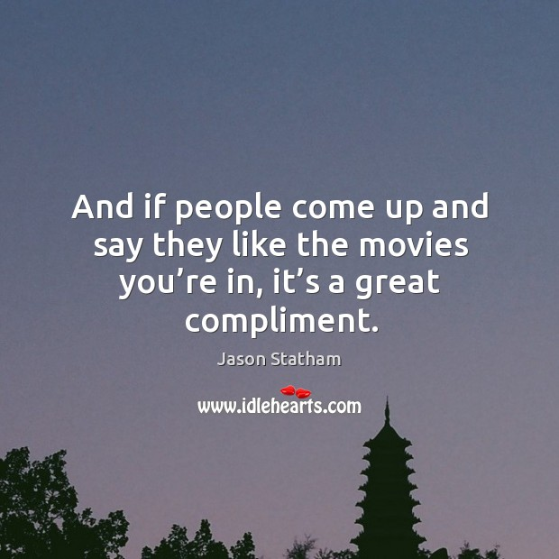 And if people come up and say they like the movies you're in, it's a great compliment. Jason Statham Picture Quote
