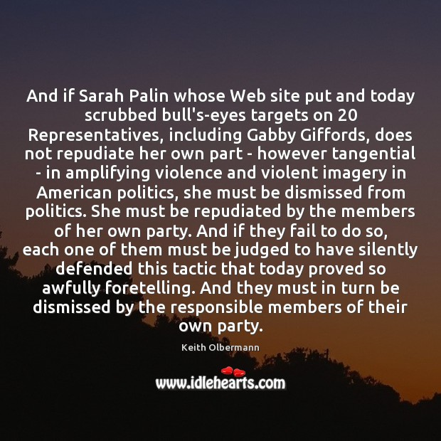 And if Sarah Palin whose Web site put and today scrubbed bull's-eyes Keith Olbermann Picture Quote