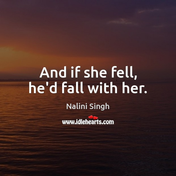 And if she fell, he'd fall with her. Nalini Singh Picture Quote