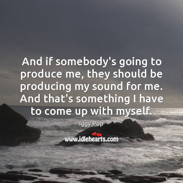 And if somebody's going to produce me, they should be producing my Image