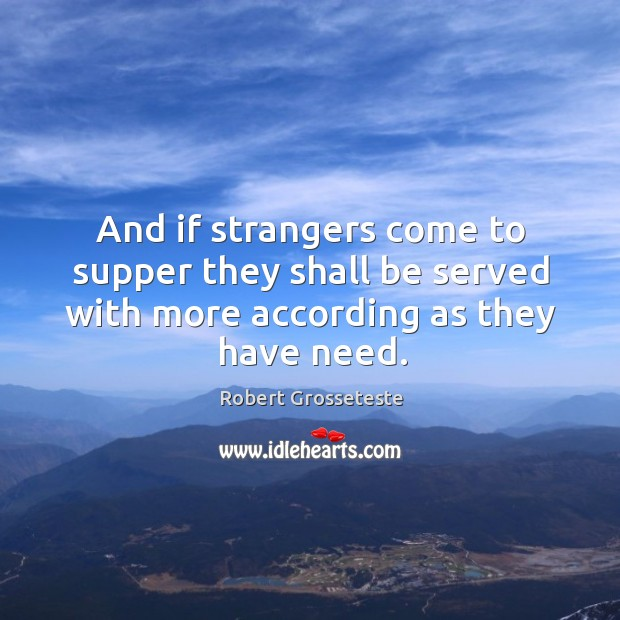 And if strangers come to supper they shall be served with more according as they have need. Robert Grosseteste Picture Quote