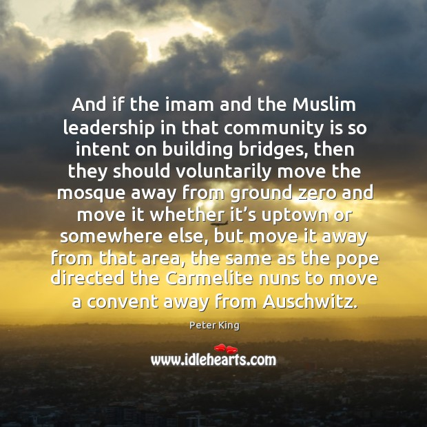 And if the imam and the muslim leadership in that community is so intent on building bridges Peter King Picture Quote