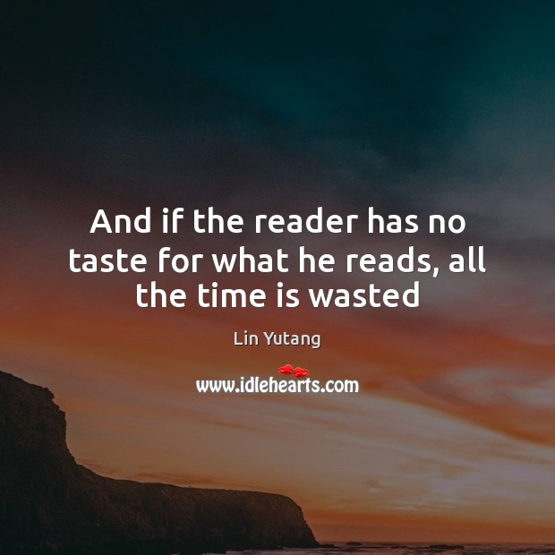 Image, And if the reader has no taste for what he reads, all the time is wasted