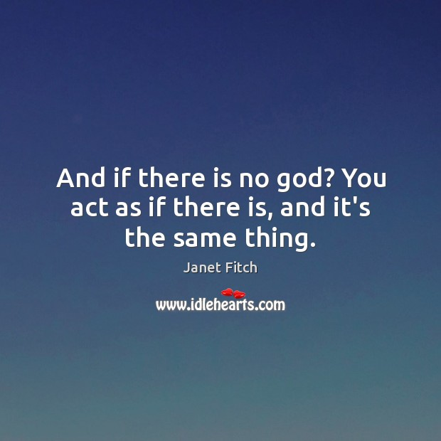 And if there is no God? You act as if there is, and it's the same thing. Janet Fitch Picture Quote