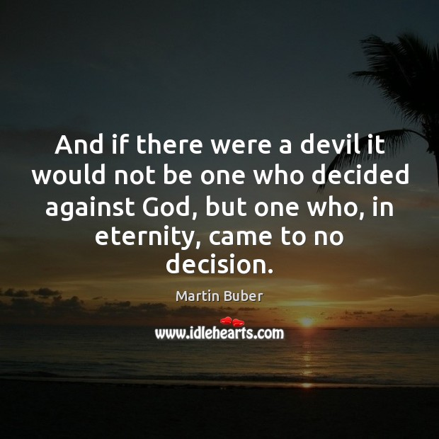 And if there were a devil it would not be one who Martin Buber Picture Quote
