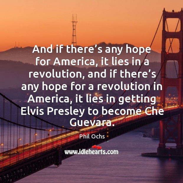 And if there's any hope for america, it lies in a revolution, and if there's any hope Phil Ochs Picture Quote