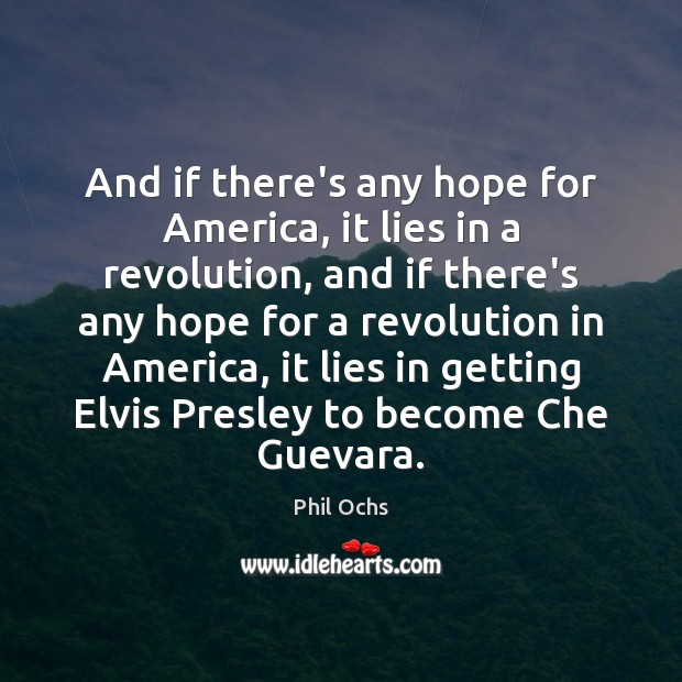 And if there's any hope for America, it lies in a revolution, Phil Ochs Picture Quote