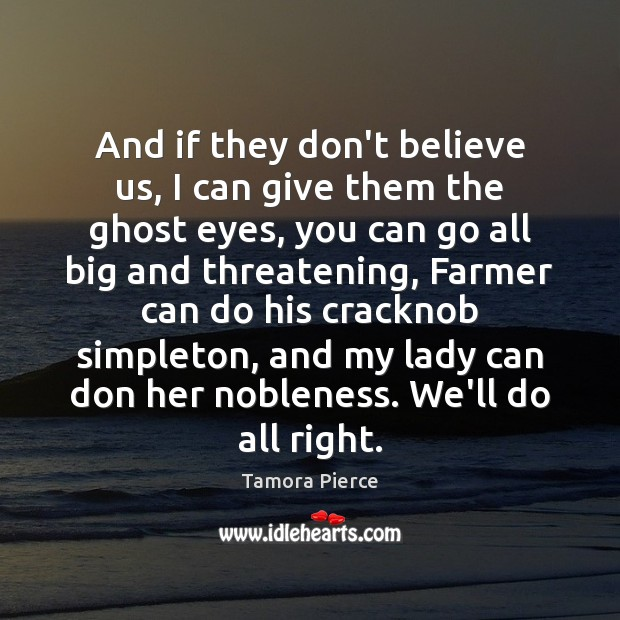 And if they don't believe us, I can give them the ghost Tamora Pierce Picture Quote