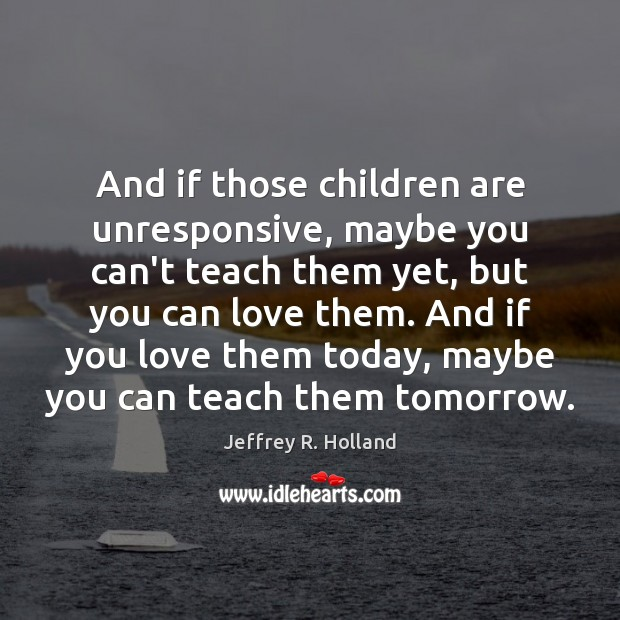 And if those children are unresponsive, maybe you can't teach them yet, Jeffrey R. Holland Picture Quote