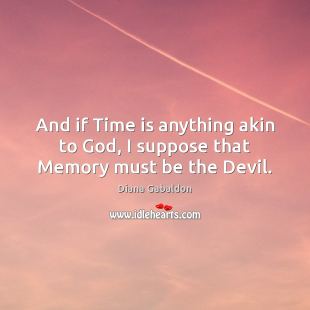Image, And if Time is anything akin to God, I suppose that Memory must be the Devil.