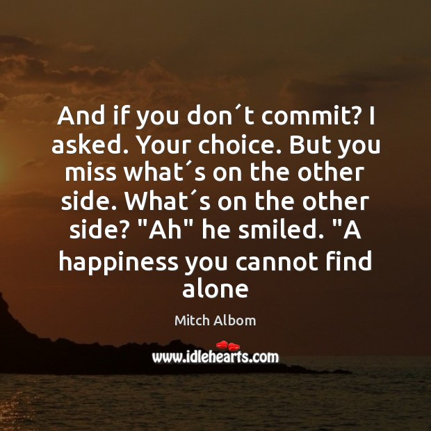 And if you don´t commit? I asked. Your choice. But you Mitch Albom Picture Quote