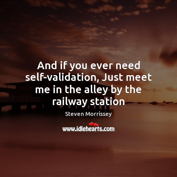 And if you ever need self-validation, Just meet me in the alley by the railway station Image