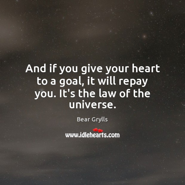 And if you give your heart to a goal, it will repay you. It's the law of the universe. Bear Grylls Picture Quote