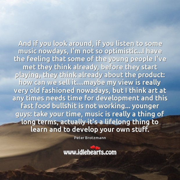 And if you look around, if you listen to some music nowdays, Image