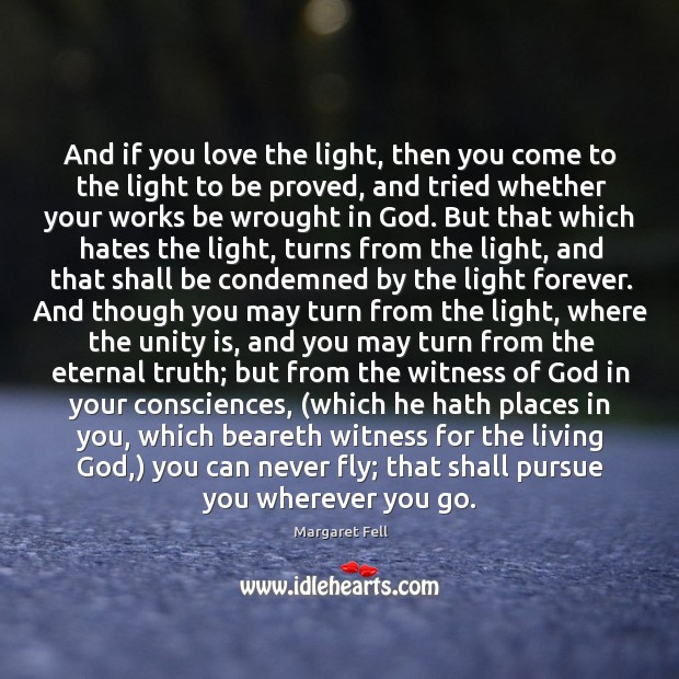 And if you love the light, then you come to the light Eternal Truth Quotes Image