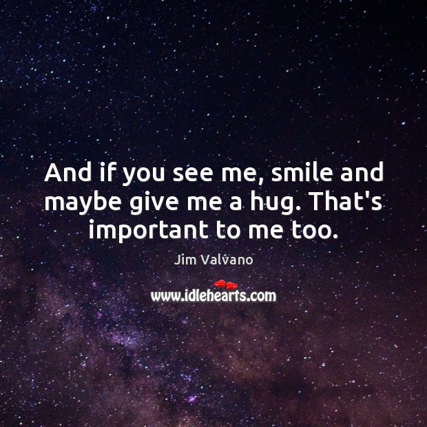 Image, And if you see me, smile and maybe give me a hug. That's important to me too.