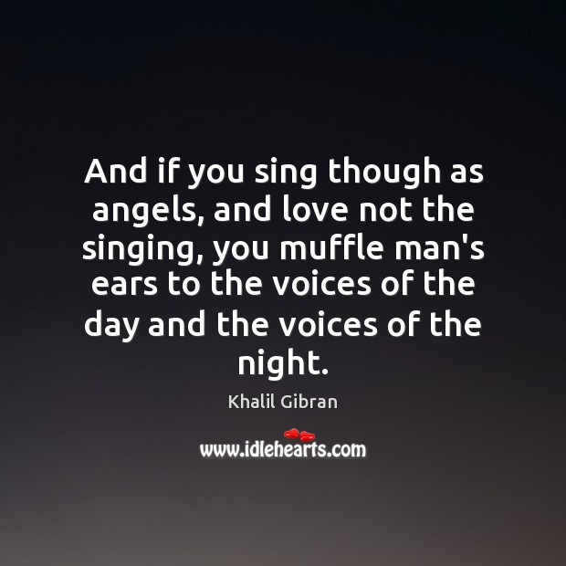 And if you sing though as angels, and love not the singing, Image