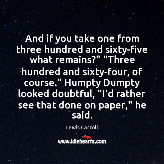 """And if you take one from three hundred and sixty-five what remains?"""" """" Lewis Carroll Picture Quote"""
