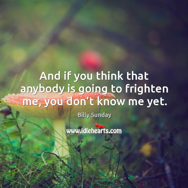 And if you think that anybody is going to frighten me, you don't know me yet. Billy Sunday Picture Quote