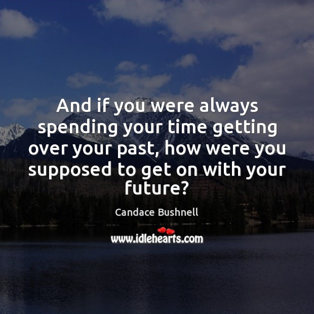 Image, And if you were always spending your time getting over your past,