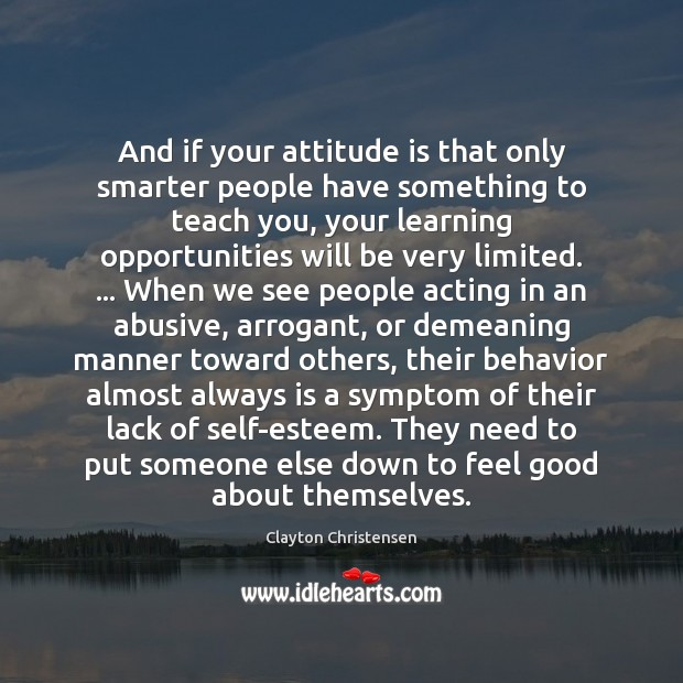 And if your attitude is that only smarter people have something to Clayton Christensen Picture Quote