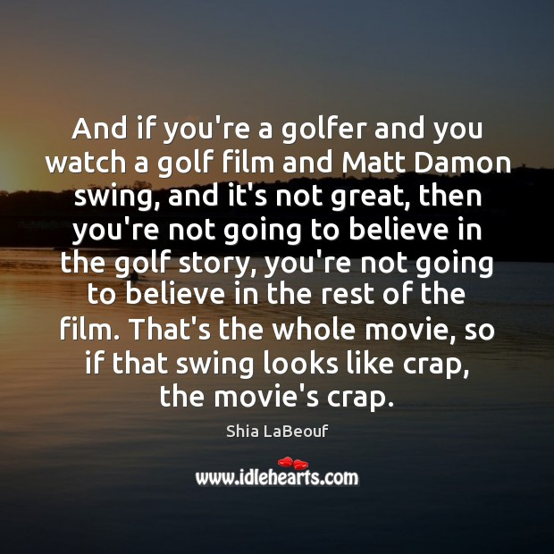 And if you're a golfer and you watch a golf film and Shia LaBeouf Picture Quote
