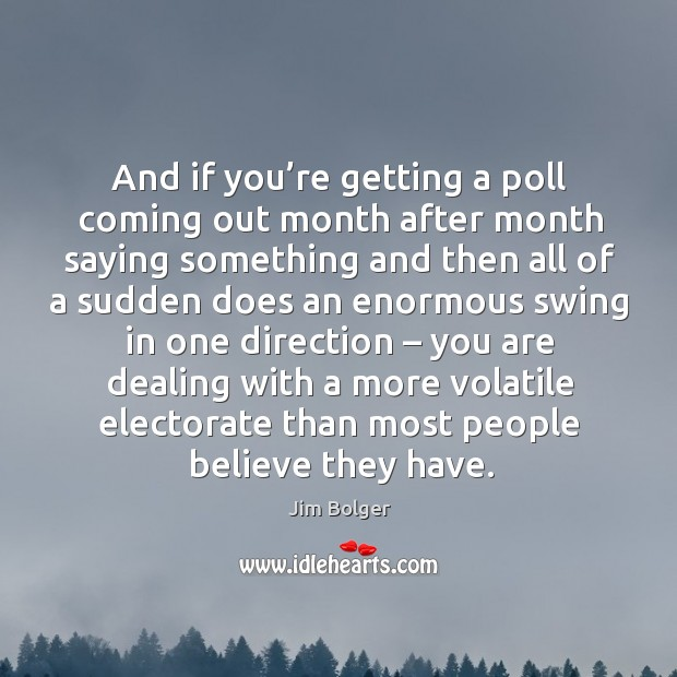 And if you're getting a poll coming out month after month saying something and Image