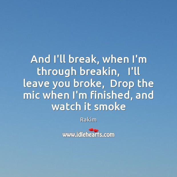 And I'll break, when I'm through breakin,   I'll leave you broke,  Drop Rakim Picture Quote
