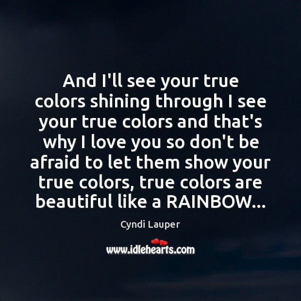 And I'll see your true colors shining through I see your true Cyndi Lauper Picture Quote