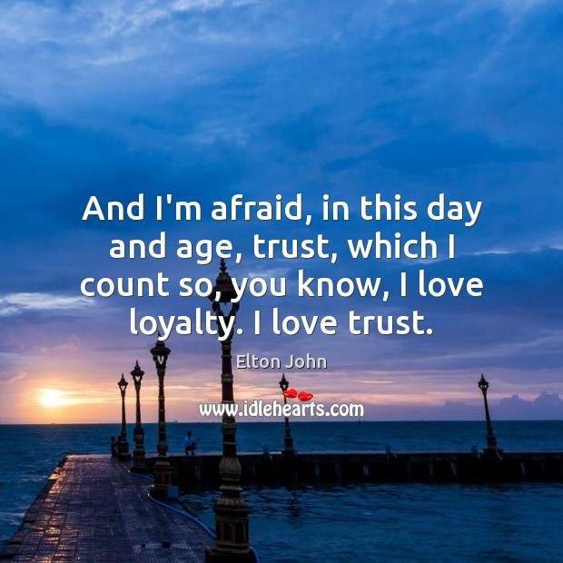 And I'm afraid, in this day and age, trust, which I count Elton John Picture Quote