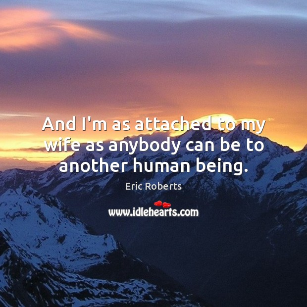 And I'm as attached to my wife as anybody can be to another human being. Image
