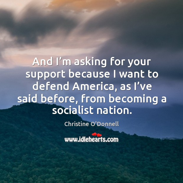 And I'm asking for your support because I want to defend america, as I've said before, from becoming a socialist nation. Image