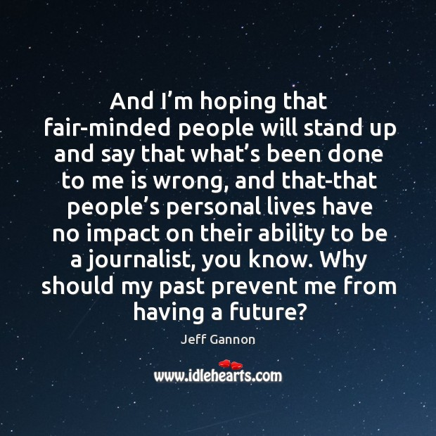 And I'm hoping that fair-minded people will stand up and say that what's been done to Jeff Gannon Picture Quote