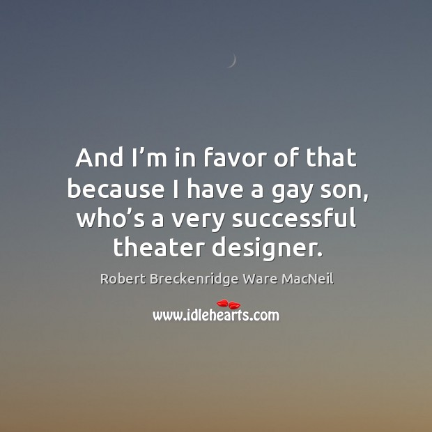 And I'm in favor of that because I have a gay son, who's a very successful theater designer. Robert Breckenridge Ware MacNeil Picture Quote