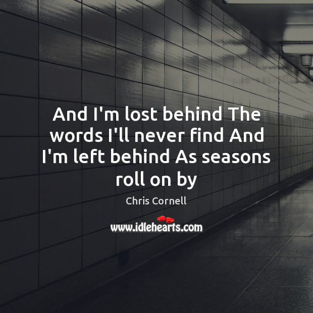 And I'm lost behind The words I'll never find And I'm left behind As seasons roll on by Chris Cornell Picture Quote