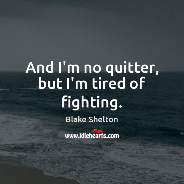 And I'm no quitter, but I'm tired of fighting. Image