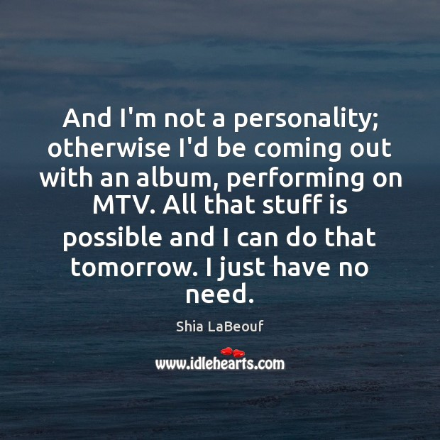 And I'm not a personality; otherwise I'd be coming out with an Shia LaBeouf Picture Quote