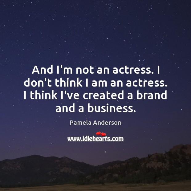 And I'm not an actress. I don't think I am an actress. Image