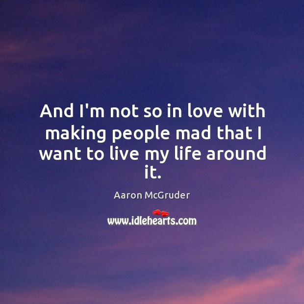 And I'm not so in love with making people mad that I want to live my life around it. Image