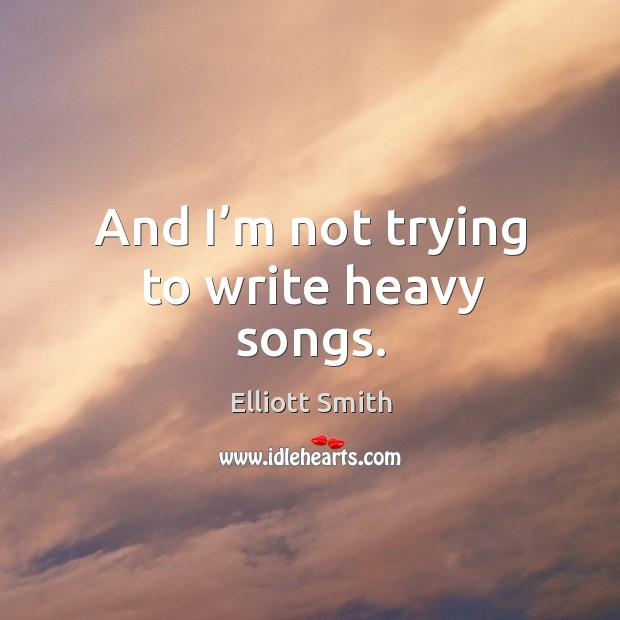 And I'm not trying to write heavy songs. Image