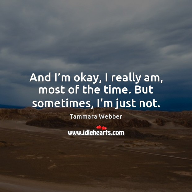 And I'm okay, I really am, most of the time. But sometimes, I'm just not. Tammara Webber Picture Quote