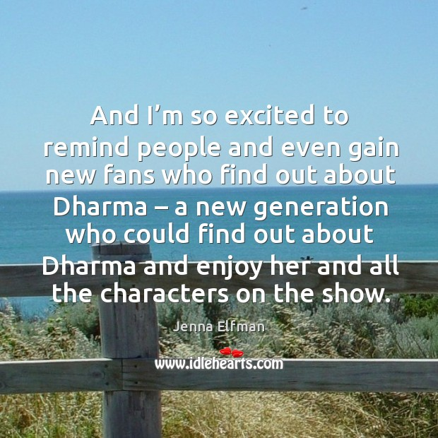 And I'm so excited to remind people and even gain new fans who find out about dharma Jenna Elfman Picture Quote