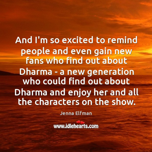 And I'm so excited to remind people and even gain new fans Jenna Elfman Picture Quote