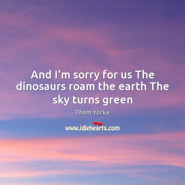 And I'm sorry for us The dinosaurs roam the earth The sky turns green Image