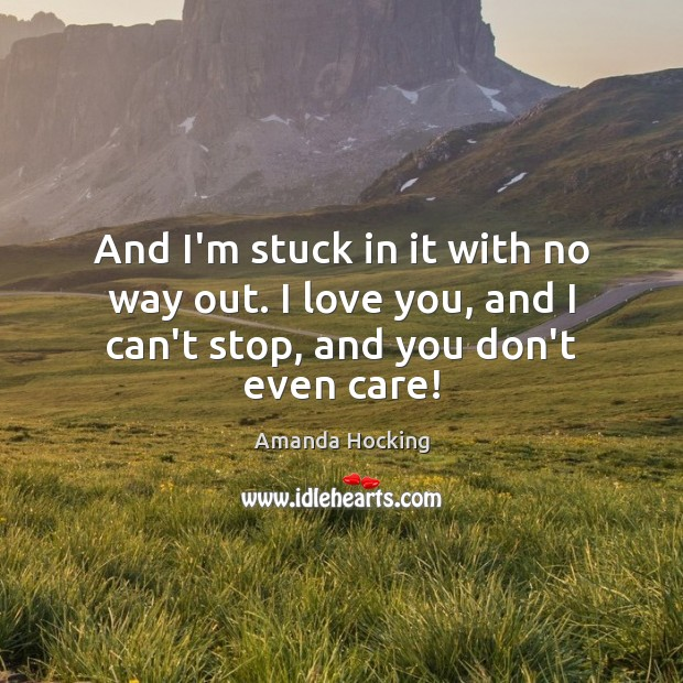 And I'm stuck in it with no way out. I love you, Amanda Hocking Picture Quote
