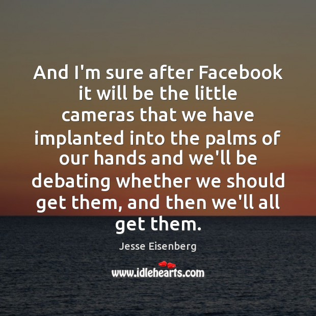 And I'm sure after Facebook it will be the little cameras that Image