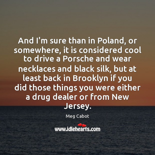 And I'm sure than in Poland, or somewhere, it is considered cool Meg Cabot Picture Quote