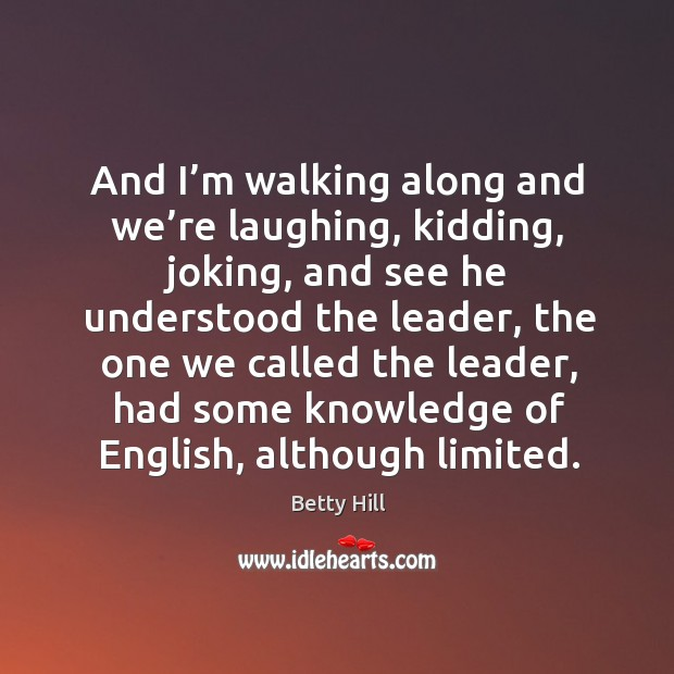 And I'm walking along and we're laughing, kidding, joking, and see he understood the leader Betty Hill Picture Quote